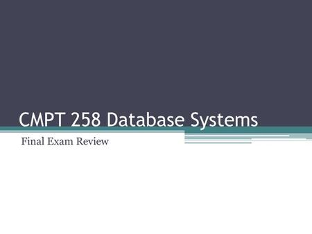CMPT 258 Database Systems Final Exam Review. Final Exam Final exam ▫Tuesday Dec 15, 11 – 1 ▫RLC 105 Cheat sheet ▫Both sides of an 8x11 paper.