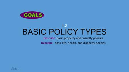 Slide 1 1.2 BASIC POLICY TYPES Describe basic property and casualty policies. Describe basic life, health, and disability policies. GOALS GOALS.