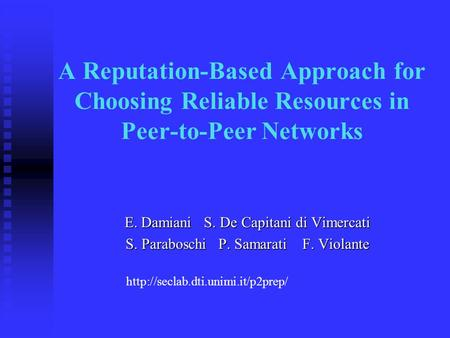 A Reputation-Based Approach for Choosing Reliable Resources in Peer-to-Peer Networks E. Damiani S. De Capitani di Vimercati S. Paraboschi P. Samarati F.