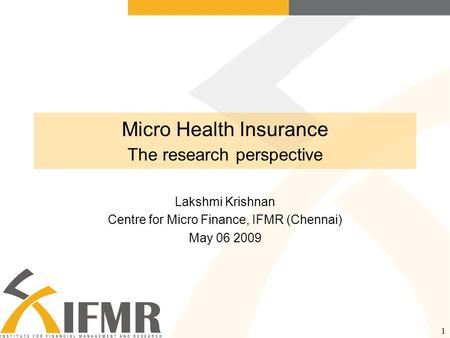 1 Micro Health Insurance The research perspective Lakshmi Krishnan Centre for Micro Finance, IFMR (Chennai) May 06 2009.
