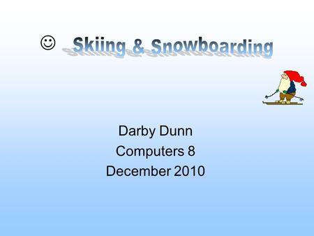 Darby Dunn Computers 8 December 2010 Table Of Contents oSnowboarding/skiing, What are they? oHistory of snowboarding/skiing oSnowboarding Vs. Skiing.