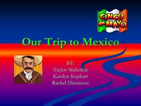 Our Trip to Mexico BY: Taylor Meholick Katelyn Kephart Rachel Dinsmore.
