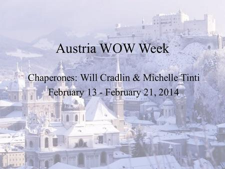 Austria WOW Week Chaperones: Will Cradlin & Michelle Tinti February 13 - February 21, 2014.