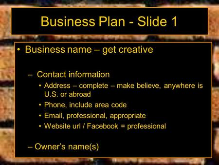 Business Plan - Slide 1 Business name – get creative – Contact information Address – complete – make believe, anywhere is U.S. or abroad Phone, include.
