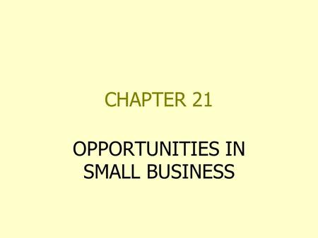 CHAPTER 21 OPPORTUNITIES IN SMALL BUSINESS. SMALL BUSINESS OPPORTUNITIES OWNER AS MANAGER NOT DOMINANT IF FIELD OF OPERATION EMPLOYS SMALL NUMBER OF PEOPLE.