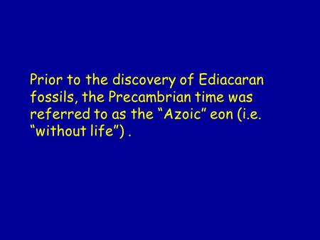 "Prior to the discovery of Ediacaran fossils, the Precambrian time was referred to as the ""Azoic"" eon (i.e. ""without life"") ."