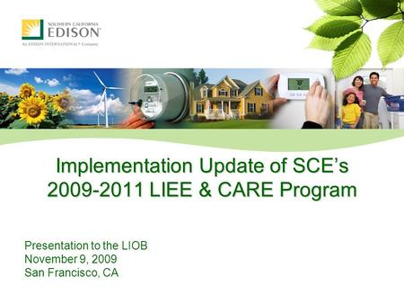 Implementation Update of SCE's 2009-2011 LIEE & CARE Program Presentation to the LIOB November 9, 2009 San Francisco, CA.