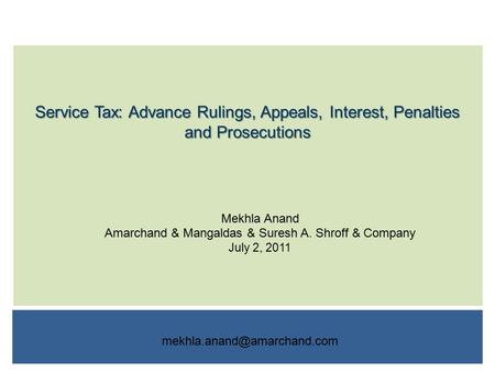 Service Tax: Advance Rulings, Appeals, Interest, Penalties and Prosecutions Mekhla Anand Amarchand & Mangaldas & Suresh A. Shroff & Company July 2, 2011.