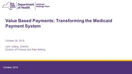 Value Based Payments: Transforming the Medicaid Payment System October 2015 October 26, 2015 John Ulberg, Director Division of Finance and Rate Setting.