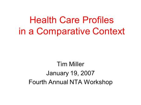 Health Care Profiles in a Comparative Context Tim Miller January 19, 2007 Fourth Annual NTA Workshop.
