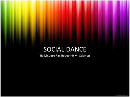 SOCIAL DANCE By Mr. Jose Ray Redeemir M. Calanog.