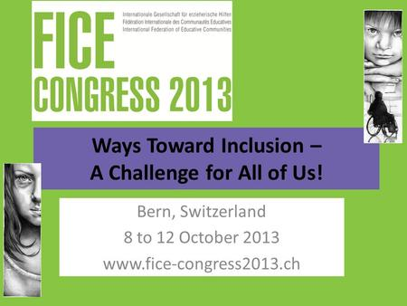 Ways Toward Inclusion – A Challenge for All of Us! Bern, Switzerland 8 to 12 October 2013 www.fice-congress2013.ch.