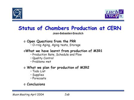 Muon Meeting April 2004JsG Status of Chambers Production at CERN Jean-Sebastien Graulich o Open Questions from the PRR O-ring Aging, Aging tests, Storage.