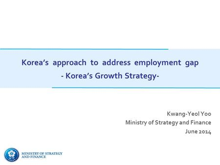 Korea's approach to address employment gap - Korea's Growth Strategy- Kwang-Yeol Yoo Ministry of Strategy and Finance June 2014.