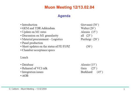 G. Carboni - Muon Meeting – 13.02.2004 1 Muon Meeting 12/13.02.04 Agenda IntroductionGiovanni (30') GEM and TDR AddendumWalter (20') Update on M1 ratesAlessia.