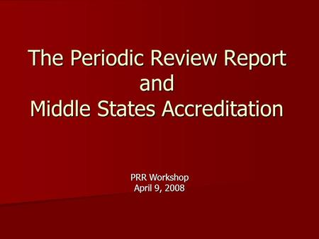 The Periodic Review Report and Middle States Accreditation PRR Workshop April 9, 2008.