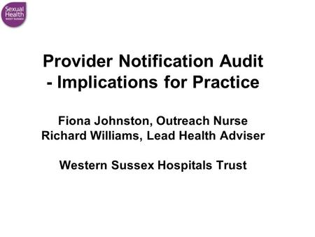Provider Notification Audit - Implications for Practice Fiona Johnston, Outreach Nurse Richard Williams, Lead Health Adviser Western Sussex Hospitals Trust.