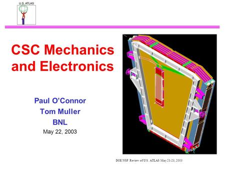 DOE/NSF Review of U.S. ATLAS May 21-23, 2003 CSC Mechanics and Electronics Paul O'Connor Tom Muller BNL May 22, 2003.