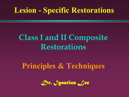 Class I and II Composite Restorations Principles & Techniques Dr. Ignatius Lee Lesion - Specific Restorations.