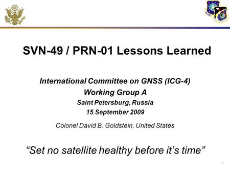 SVN-49 / PRN-01 Lessons Learned International Committee on GNSS (ICG-4) Working Group A Saint Petersburg, Russia 15 September 2009 Colonel David B. Goldstein,