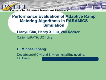 Performance Evaluation of Adaptive Ramp Metering Algorithms in PARAMICS Simulation Lianyu Chu, Henry X. Liu, Will Recker California PATH, UC Irvine H.