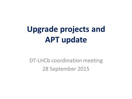 Upgrade projects and APT update DT-LHCb coordination meeting 28 September 2015.