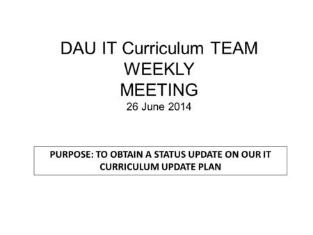 DAU IT Curriculum TEAM WEEKLY MEETING 26 June 2014 PURPOSE: TO OBTAIN A STATUS UPDATE ON OUR IT CURRICULUM UPDATE PLAN.