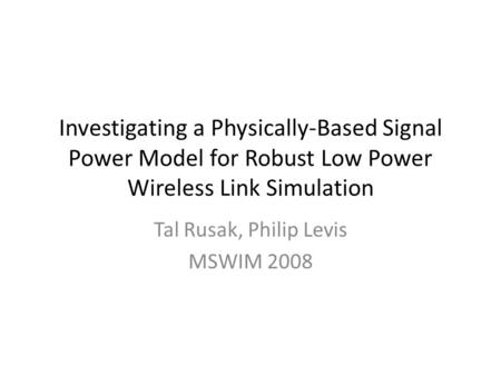Investigating a Physically-Based Signal Power Model for Robust Low Power Wireless Link Simulation Tal Rusak, Philip Levis MSWIM 2008.