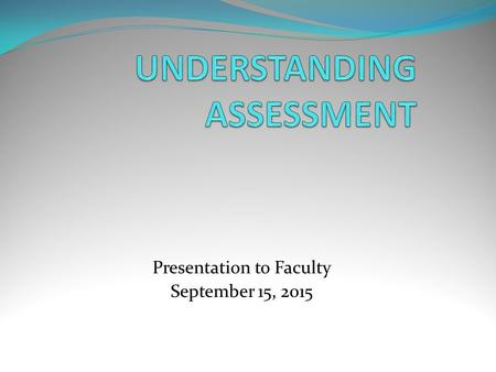 Presentation to Faculty September 15, 2015. Reasons: It has been eight years since we created our Major assessment plans. It has been several years.
