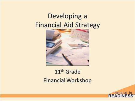 Developing a Financial Aid Strategy 11 th Grade Financial Workshop.