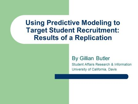 Using Predictive Modeling to Target Student Recruitment: Results of a Replication By Gillian Butler Student Affairs Research & Information University of.