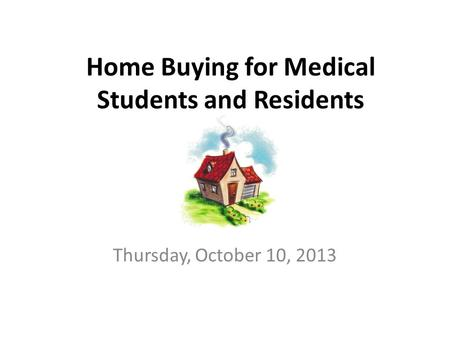 Home Buying for Medical Students and Residents Thursday, October 10, 2013.