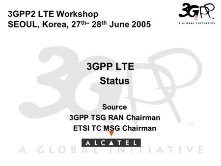 3GPP2 LTE Workshop SEOUL, Korea, 27 th– 28 th June 2005 3GPP LTE Status Status Source Source 3GPP TSG RAN Chairman 3GPP TSG RAN Chairman ETSI TC MSG Chairman.