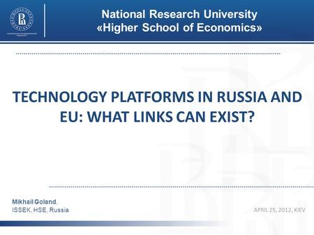 TECHNOLOGY PLATFORMS IN RUSSIA AND EU: WHAT LINKS CAN EXIST? APRIL 25, 2012, KIEV Mikhail Goland, ISSEK, HSE, Russia National Research University «Higher.