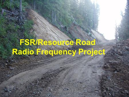 FSR/Resource Road Radio Frequency Project. 2 BACKGROUND IMPROPER/INCORRECT USE OF 2- WAY RADIOS A KEY FACTOR IN FOREST ROAD DEATHS AND SERIOUS INJURIES.