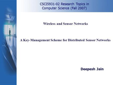 CSCI5931-02 Research Topics in Computer Science (Fall 2007) A Key-Management Scheme for Distributed Sensor Networks Deepesh Jain Wireless and Sensor Networks.