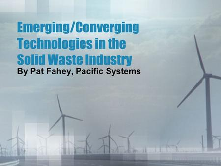Emerging/Converging Technologies in the Solid Waste Industry By Pat Fahey, Pacific Systems.