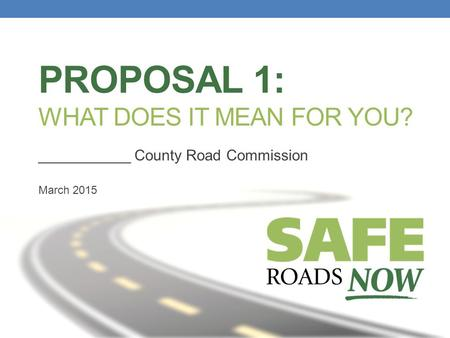 PROPOSAL 1: WHAT DOES IT MEAN FOR YOU? ___________ County Road Commission March 2015.