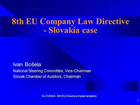 SLOVAKIA - 8th EU Directive Implementation 1 8th EU Company Law Directive - Slovakia case Ivan Bošela National Steering Committee, Vice-Chairman Slovak.