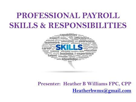 PROFESSIONAL PAYROLL SKILLS & RESPONSIBILITIES Presenter: Heather B Williams FPC, CPP