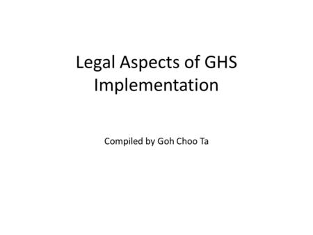 Legal Aspects of GHS Implementation Compiled by Goh Choo Ta.