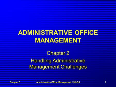 Chapter 2Administrative Office Management, 13th Ed1 ADMINISTRATIVE OFFICE MANAGEMENT Chapter 2 Handling Administrative Management Challenges.