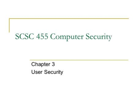 SCSC 455 Computer Security Chapter 3 User Security.