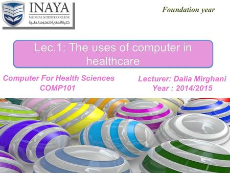 Lecturer: Dalia Mirghani Year : 2014/2015 Lec.1: The uses of computer in healthcare Foundation year.