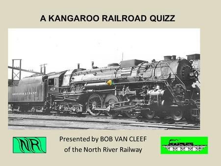 A KANGAROO RAILROAD QUIZZ Presented by BOB VAN CLEEF of the North River Railway.
