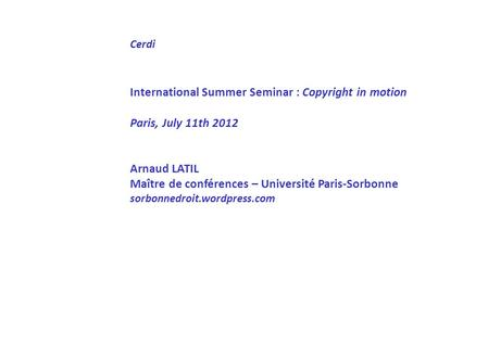 Cerdi International Summer Seminar : Copyright in motion Paris, July 11th 2012 Arnaud LATIL Maître de conférences – Université Paris-Sorbonne sorbonnedroit.wordpress.com.