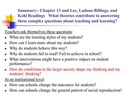 Summary-- Chapter 13 and Lee, Ladson-Billings, and Kohl Readings What theories contribute to answering these complex questions about teaching and learning?