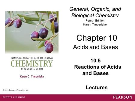 General, Organic, and Biological Chemistry Fourth Edition Karen Timberlake 10.5 Reactions of <strong>Acids</strong> and <strong>Bases</strong> Chapter 10 <strong>Acids</strong> and <strong>Bases</strong> © 2013 Pearson.
