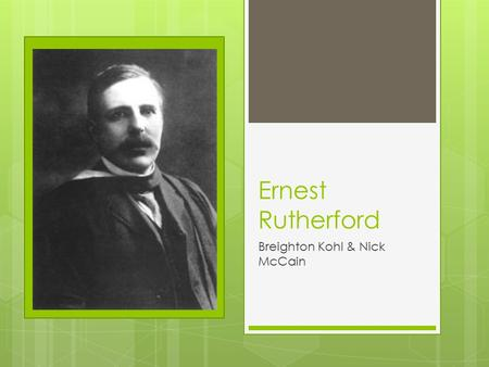 Ernest Rutherford Breighton Kohl & Nick McCain. The Discovery Ernest Rutherford, born on a farm in Spring Grove, New Zealand in 1871, is considered the.