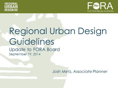 Josh Metz, Associate Planner Regional Urban Design Guidelines Update to FORA Board September 19, 2014.